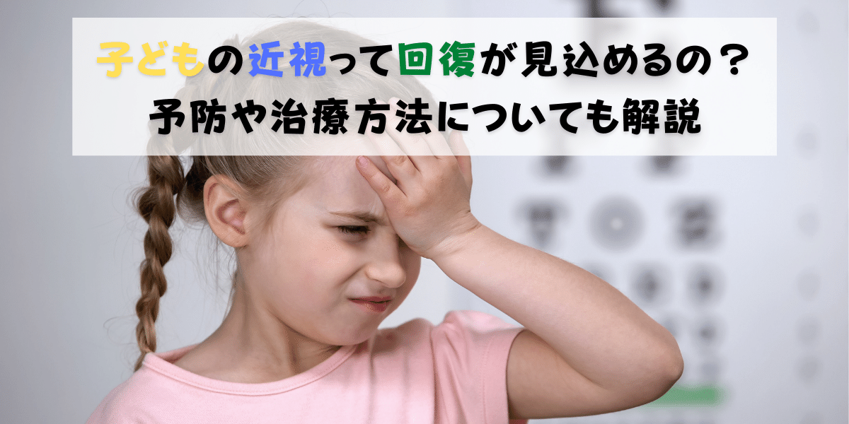 子どもの近視って回復が見込めるの?予防や治療方法についても解説します